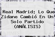 <b>Real Madrid</b>: Lo Que Zidane Cambió En Un Solo Partido (ANÁLISIS)