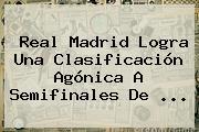 <b>Real Madrid</b> Logra Una Clasificación Agónica A Semifinales De ...