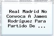 Real Madrid No Convoca A James Rodríguez Para Partido De ...
