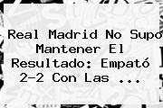 <b>Real Madrid</b> No Supo Mantener El Resultado: Empató 2-2 Con Las ...