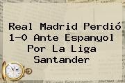 <b>Real Madrid</b> Perdió 1-0 Ante Espanyol Por La Liga Santander