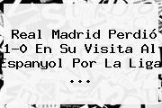 <b>Real Madrid</b> Perdió 1-0 En Su Visita Al Espanyol Por La Liga ...