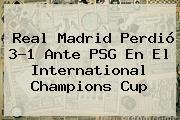 <b>Real Madrid</b> Perdió 3-1 Ante <b>PSG</b> En El International Champions Cup