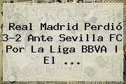<b>Real Madrid</b> Perdió 3-2 Ante <b>Sevilla</b> FC Por La Liga BBVA | El <b>...</b>
