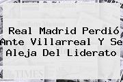 <b>Real Madrid</b> Perdió Ante Villarreal Y Se Aleja Del Liderato