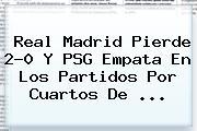 <b>Real Madrid</b> Pierde 2-0 Y PSG Empata En Los Partidos Por Cuartos De <b>...</b>