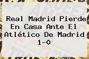 <b>Real Madrid</b> Pierde En Casa Ante El <b>Atlético De Madrid</b> 1-0