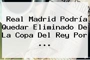 Real Madrid Podría Quedar Eliminado De La <b>Copa Del Rey</b> Por <b>...</b>