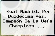 <b>Real Madrid</b>, Por Duodécima Vez, Campeón De La Uefa Champions ...