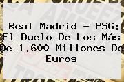 <b>Real Madrid</b> - PSG: El Duelo De Los Más De 1.600 Millones De Euros