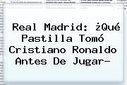 <b>Real Madrid</b>: ¿Qué Pastilla Tomó Cristiano Ronaldo Antes De Jugar?