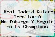 <b>Real Madrid</b> Quiere Arrollar A <b>Wolfsburgo</b> Y Seguir En La Champions