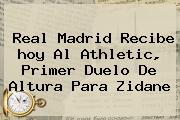<b>Real Madrid</b> Recibe <b>hoy</b> Al Athletic, Primer Duelo De Altura Para Zidane