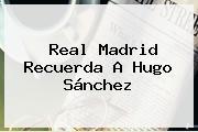 <b>Real Madrid</b> Recuerda A Hugo Sánchez