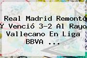 <b>Real Madrid</b> Remontó Y Venció 3-2 Al <b>Rayo Vallecano</b> En Liga BBVA <b>...</b>