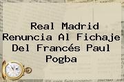 Real Madrid Renuncia Al Fichaje Del Francés Paul <b>Pogba</b>