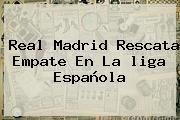Real Madrid Rescata Empate En La <b>liga Española</b>