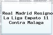 <b>Real Madrid</b> Resigno La Liga Empato 11 Contra Malaga