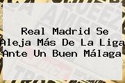 <b>Real Madrid</b> Se Aleja Más De La Liga Ante Un Buen Málaga