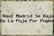<b>Real Madrid</b> Se Baja De La Puja Por Pogba