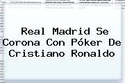 <b>Real Madrid</b> Se Corona Con Póker De Cristiano Ronaldo