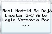 Real Madrid Se Dejó Empatar 3-3 Ante Legia Varsovia Por ...