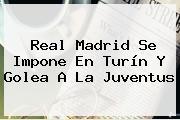 <b>Real Madrid</b> Se Impone En Turín Y Golea A La Juventus
