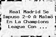 Real Madrid Se Impuso 2-0 A Malmö En La <b>Champions League</b> Con <b>...</b>