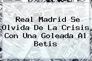 <b>Real Madrid</b> Se Olvida De La Crisis Con Una Goleada Al Betis