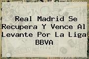 Real Madrid Se Recupera Y Vence Al Levante Por La <b>Liga BBVA</b>