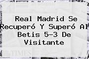 <b>Real Madrid</b> Se Recuperó Y Superó Al Betis 5-3 De Visitante