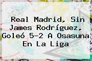 <b>Real Madrid</b>, Sin James Rodríguez, Goleó 5-2 A Osasuna En La Liga
