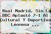 <b>Real Madrid</b>, Sin La BBC Aplastó 7-1 Al Cultural Y Deportiva Leonesa ...