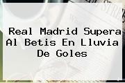 <b>Real Madrid</b> Supera Al Betis En Lluvia De Goles