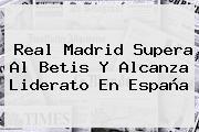 <b>Real Madrid</b> Supera Al Betis Y Alcanza Liderato En España