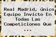 <b>Real Madrid</b>, único Equipo Invicto En Todas Las Competiciones Que ...