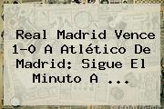 <b>Real Madrid</b> Vence 1-0 A Atlético De Madrid: Sigue El Minuto A <b>...</b>