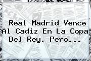 <b>Real Madrid</b> Vence Al <b>Cadiz</b> En La Copa Del Rey, Pero...