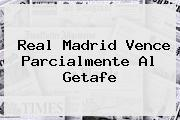 <b>Real Madrid</b> Vence Parcialmente Al <b>Getafe</b>