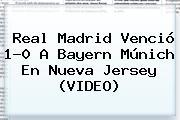 <b>Real Madrid</b> Venció 1-0 A <b>Bayern Múnich</b> En Nueva Jersey (VIDEO)