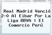 <b>Real Madrid</b> Venció 2-0 Al Eibar Por La Liga BBVA | El Comercio Perú