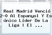 <b>Real Madrid</b> Venció 2-0 Al <b>Espanyol</b> Y Es único Líder De La Liga | El ...