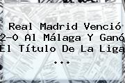 <b>Real Madrid</b> Venció 2-0 Al <b>Málaga</b> Y Ganó El Título De La Liga ...