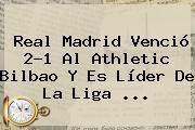 <b>Real Madrid</b> Venció 2-1 Al Athletic Bilbao Y Es Líder De La Liga ...