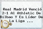 <b>Real Madrid</b> Venció 2-1 Al Athletic De Bilbao Y Es Líder De La Liga <b>...</b>
