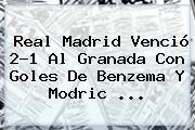 <b>Real Madrid</b> Venció 2-1 Al <b>Granada</b> Con Goles De Benzema Y Modric <b>...</b>