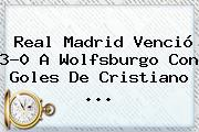 <b>Real Madrid</b> Venció 3-0 A <b>Wolfsburgo</b> Con Goles De Cristiano <b>...</b>