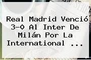 <b>Real Madrid</b> Venció 3-0 Al <b>Inter</b> De Milán Por La International <b>...</b>
