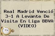 Real Madrid Venció 3-1 A Levante De Visita En <b>Liga BBVA</b> (VIDEO)