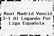 <b>Real Madrid</b> Venció 3-1 Al <b>Leganés</b> Por Liga Española